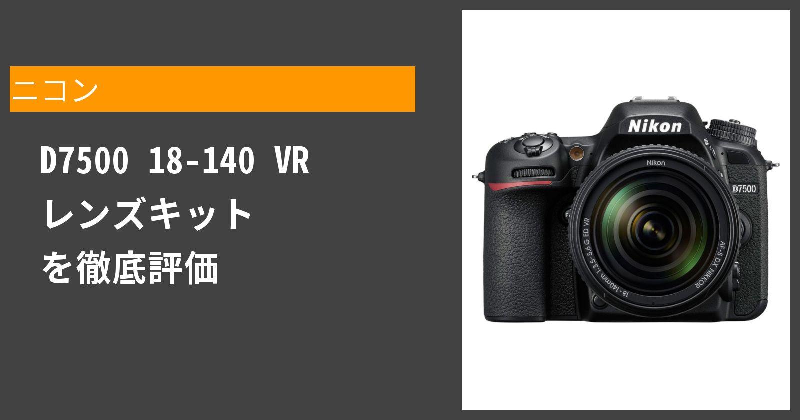 D7500 18-140 VR レンズキットを徹底評価