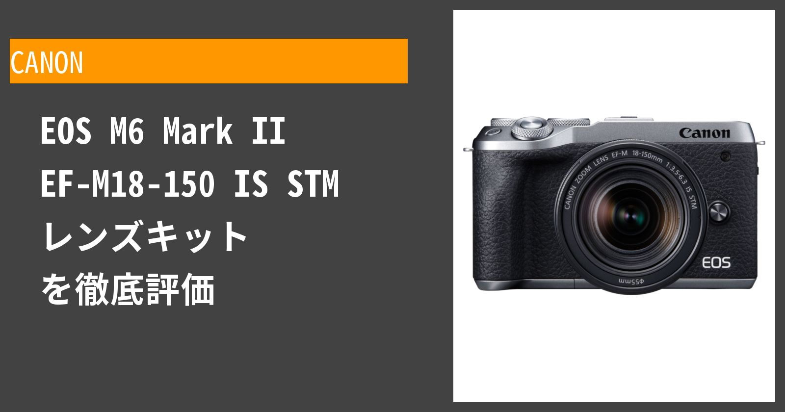 EOS M6 Mark II EF-M18-150 IS STM レンズキットを徹底評価