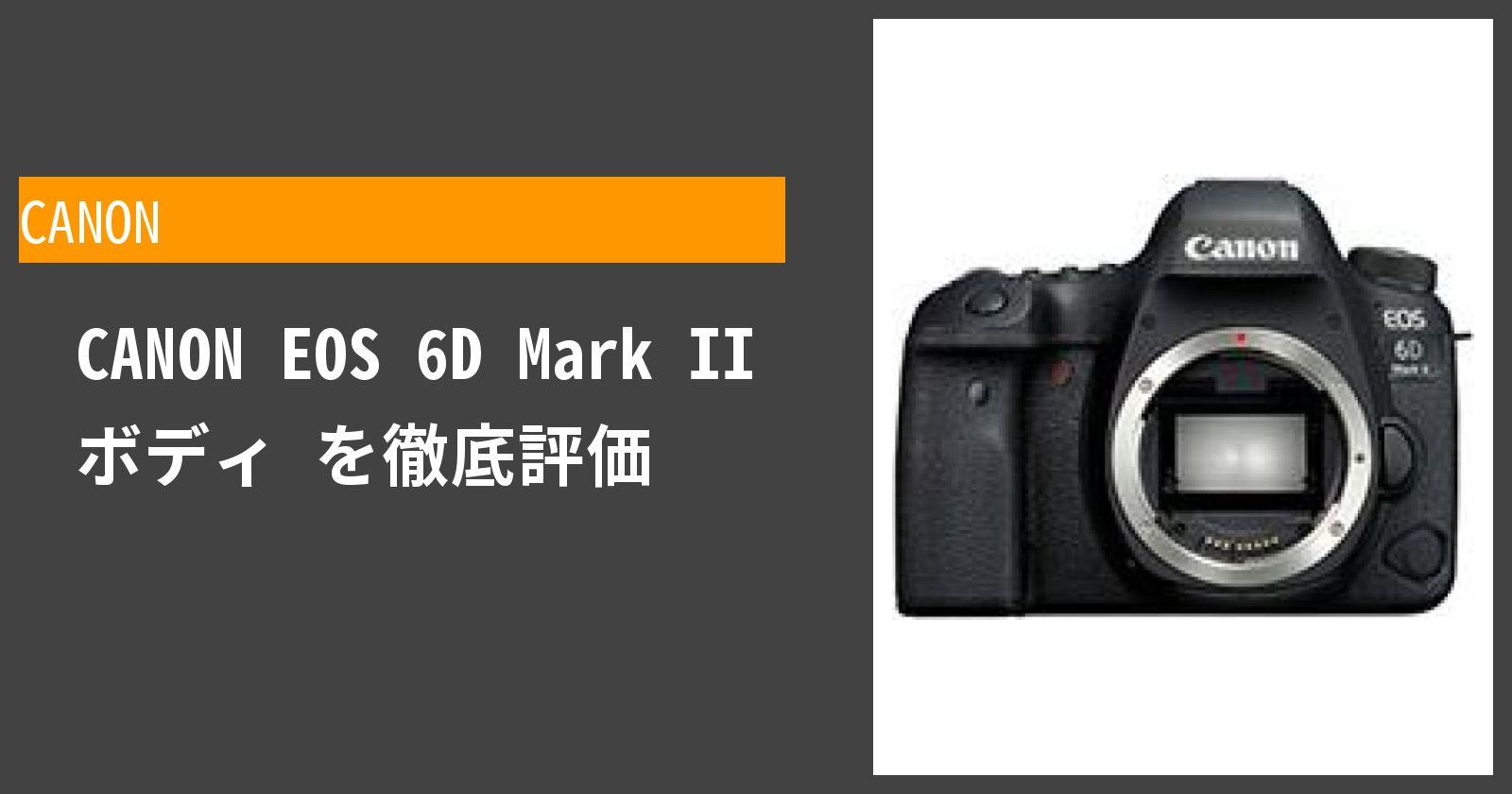EOS 6D Mark II ボディを徹底評価