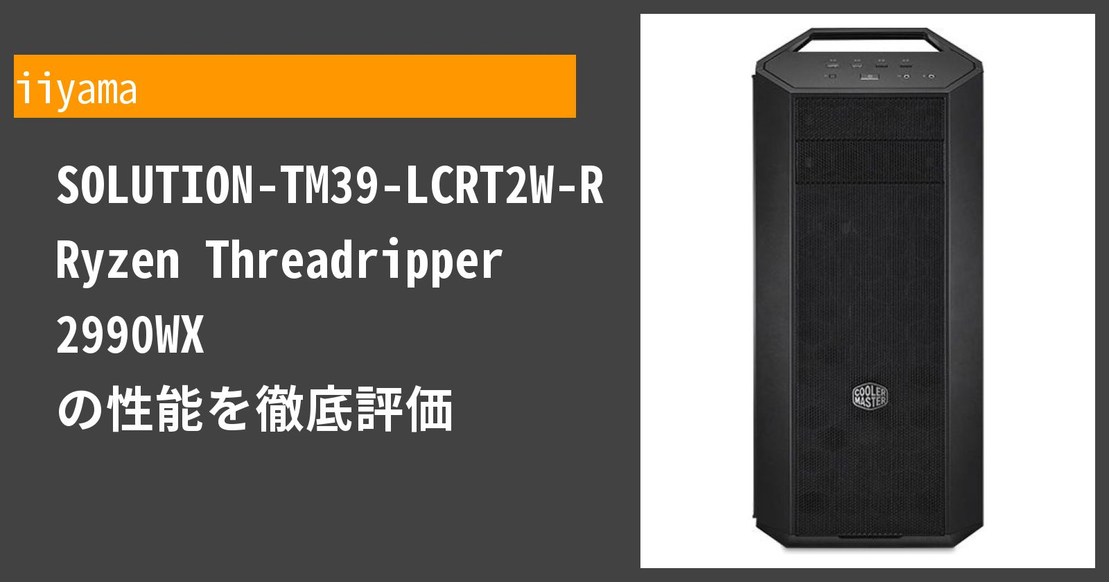 SOLUTION-TM39-LCRT2W-RNJR Ryzen Threadripper 2990WX の性能を徹底評価