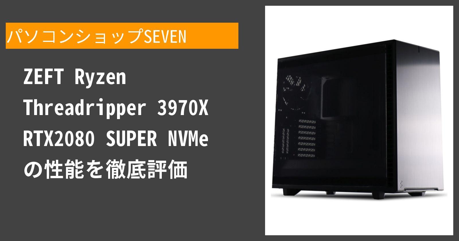ZEFT Ryzen Threadripper 3970X RTX2080 SUPER NVMe の性能を徹底評価