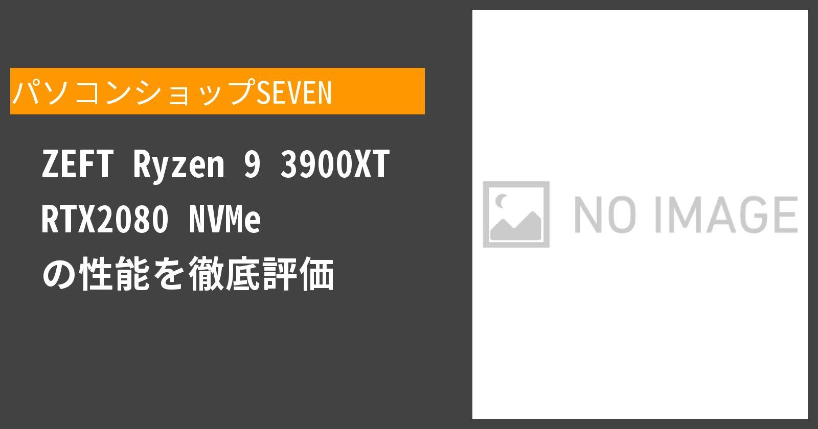 ZEFT Ryzen 9 3900XT RTX2080 NVMe の性能を徹底評価