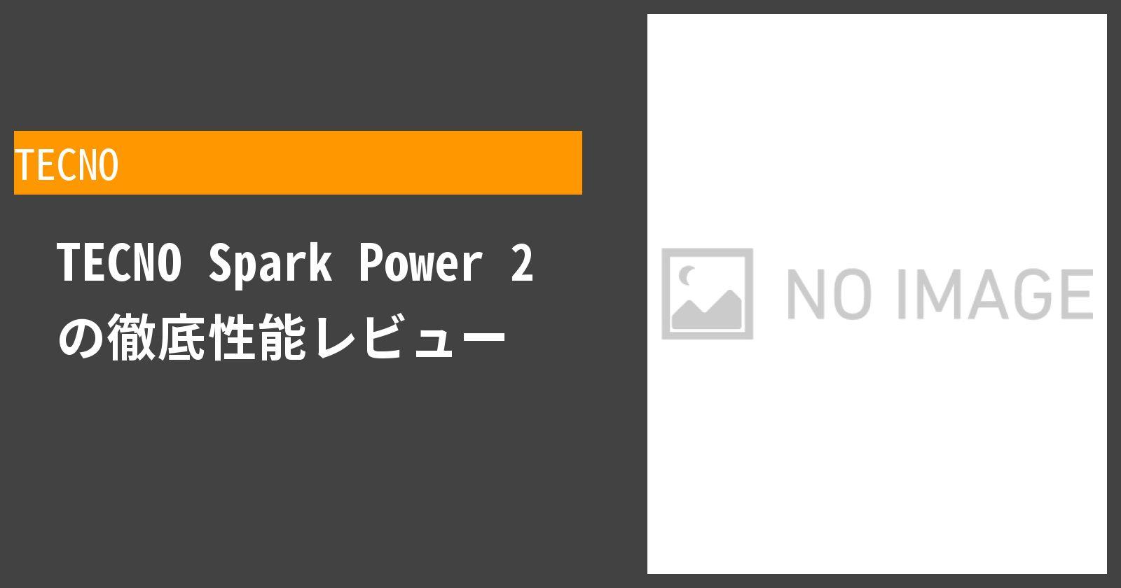 TECNO Spark Power 2 の徹底性能レビュー