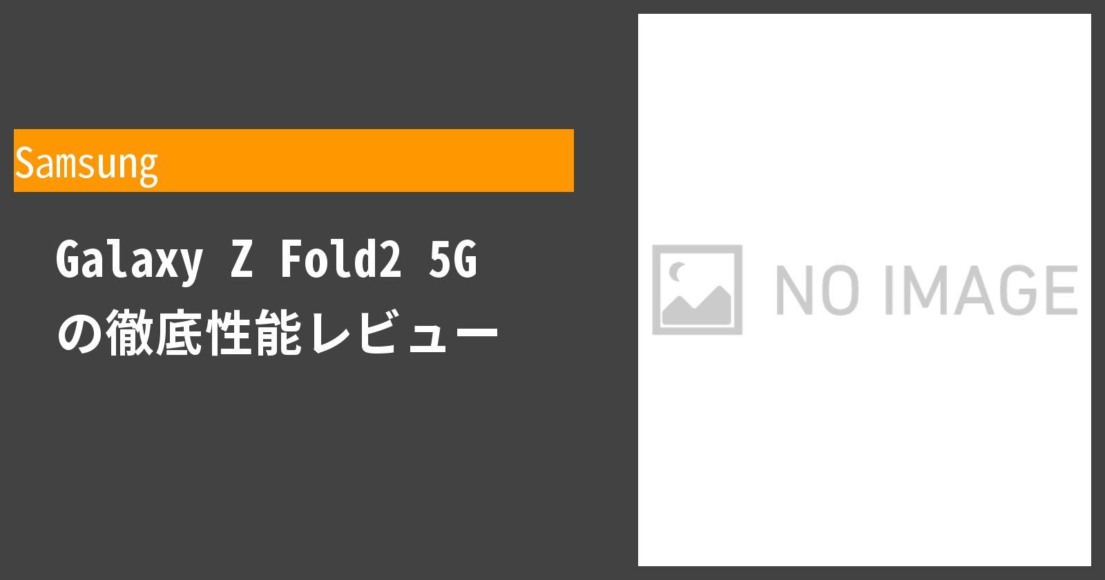 Galaxy Z Fold2 5G の徹底性能レビュー